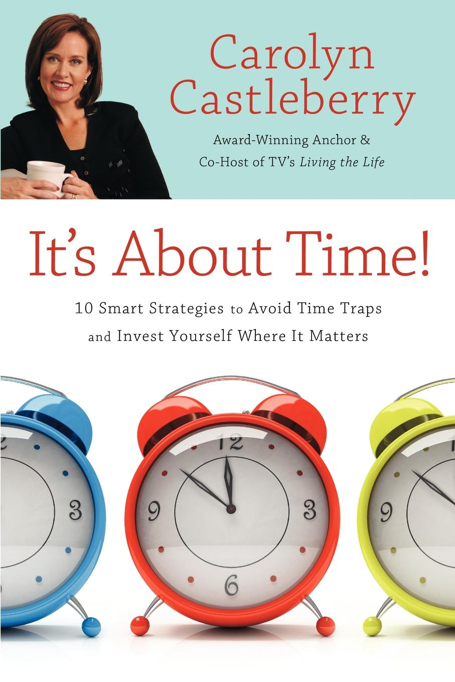 Carolyn Castleberry It's about Time!. 10 Smart Strategies to Avoid Time Traps and Invest Yourself Where It Matters it s about time