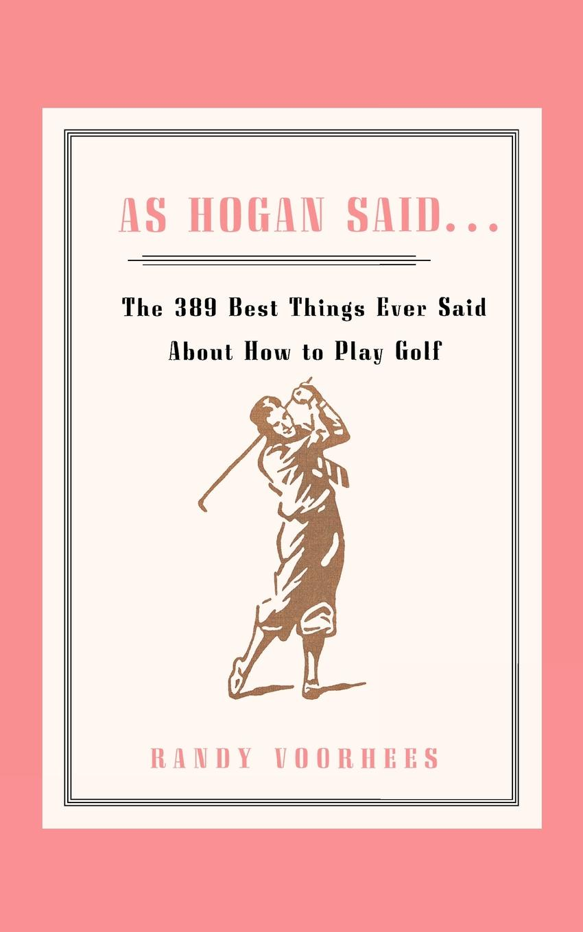 Randy Voorhees As Hogan Said . . . The 389 Best Things Anyone Said about How to Play Golf цена