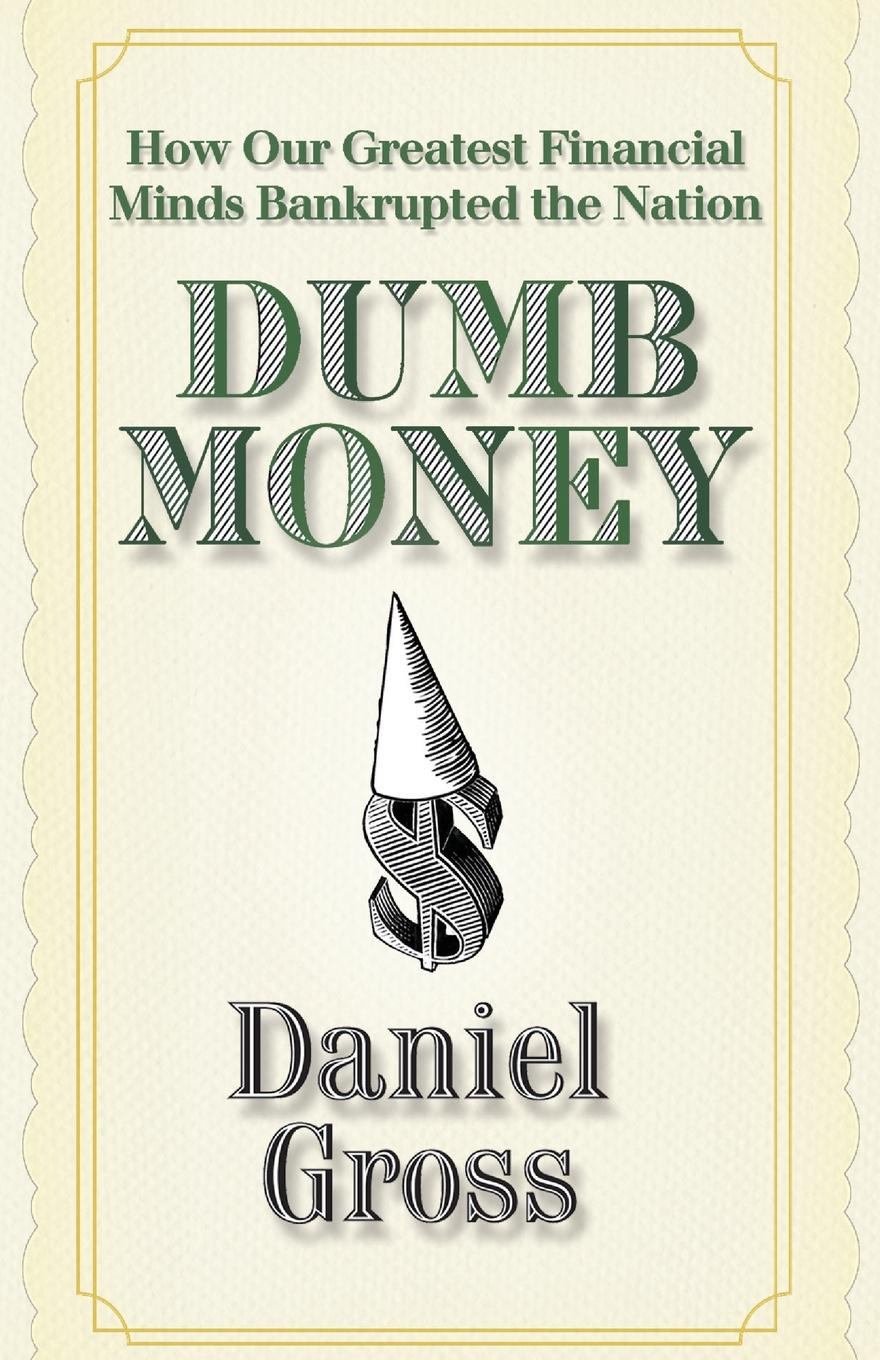 Daniel Gross Dumb Money. How Our Greatest Financial Minds Bankrupted the Nation how money works