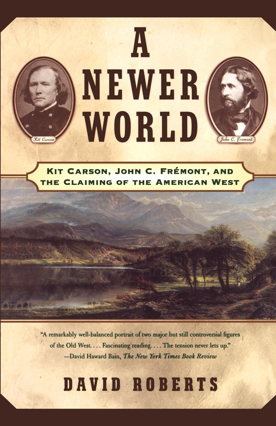 David Roberts A Newer World. Kit Carson John C Fremont and the Claiming of the American West c kakel the american west and the nazi east a comparative and interpretive perspective