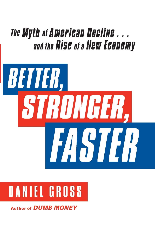 Daniel Gross Better, Stronger, Faster. The Myth of American Decline . . . and the Rise of a New Economy цена в Москве и Питере