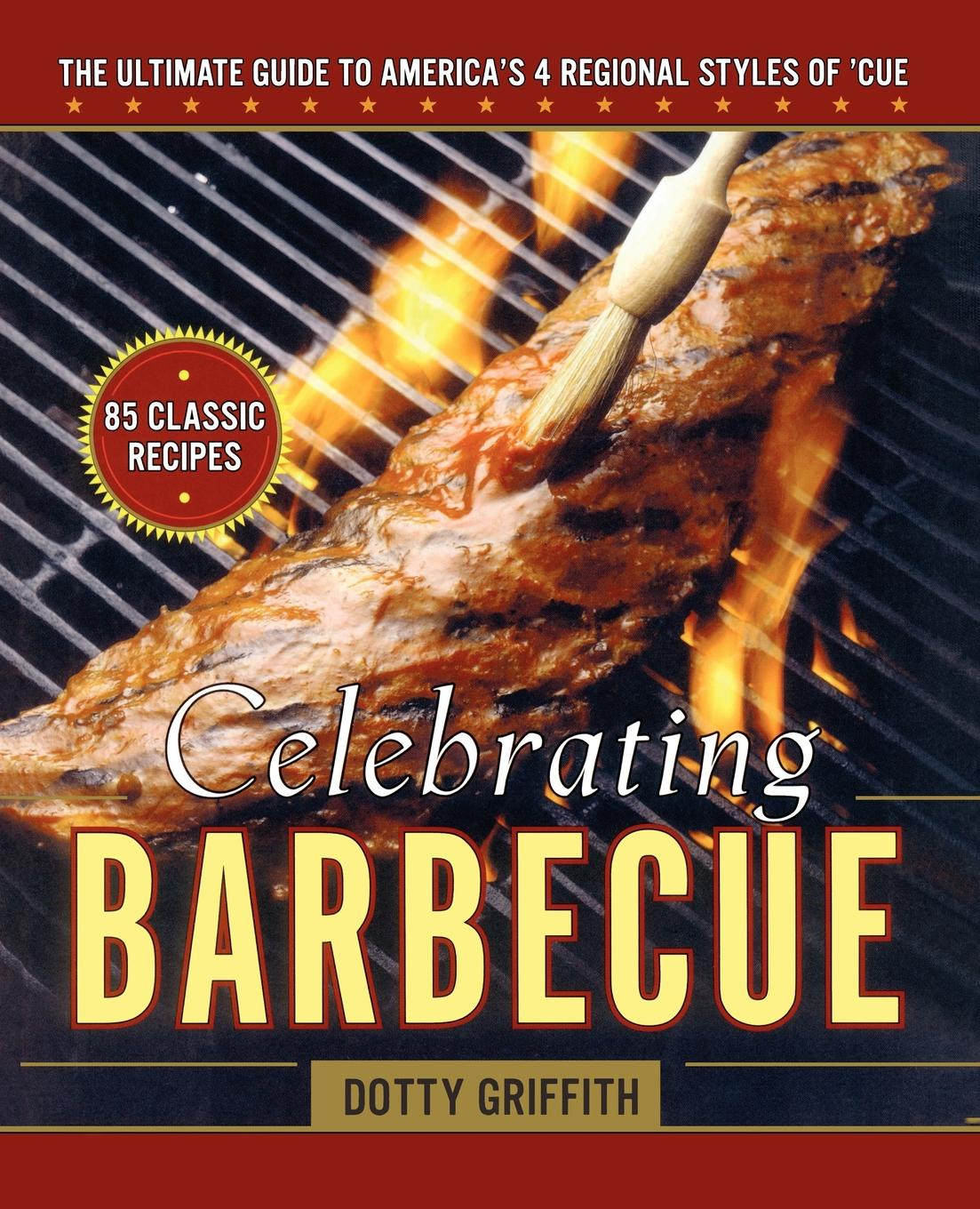 Dotty Griffith Celebrating Barbecue. The Ultimate Guide to Americas 4 Regional Styles