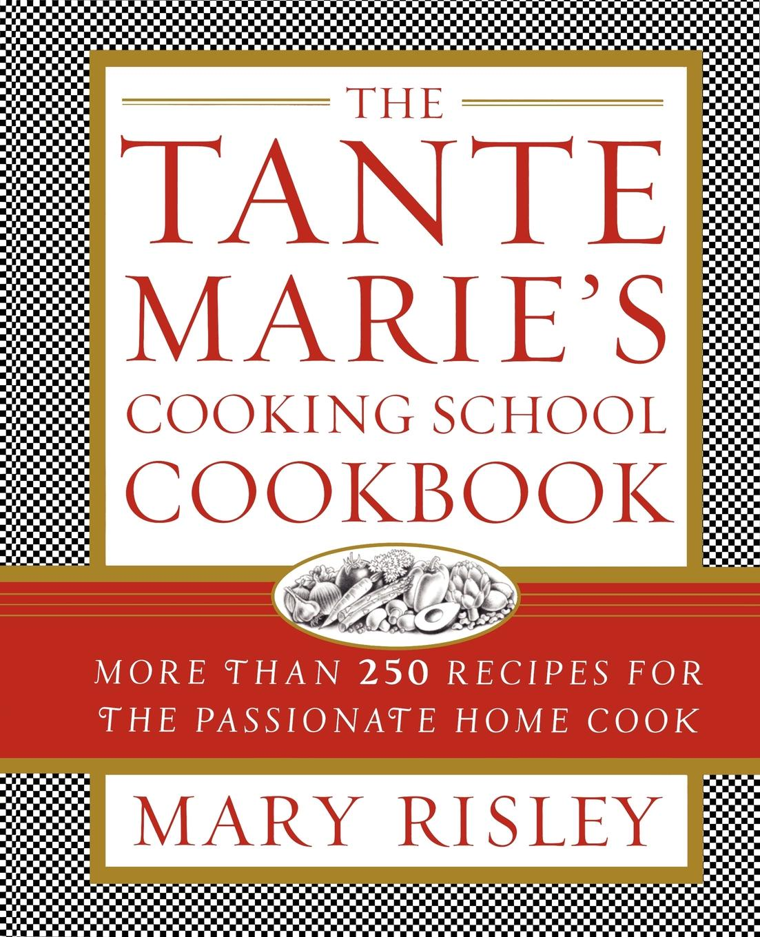 Mary S. Risley The Tante Marie's Cooking School Cookbook. More Than 250 Recipes for the Passionate Home Cook new german cooking recipes for classics revisited