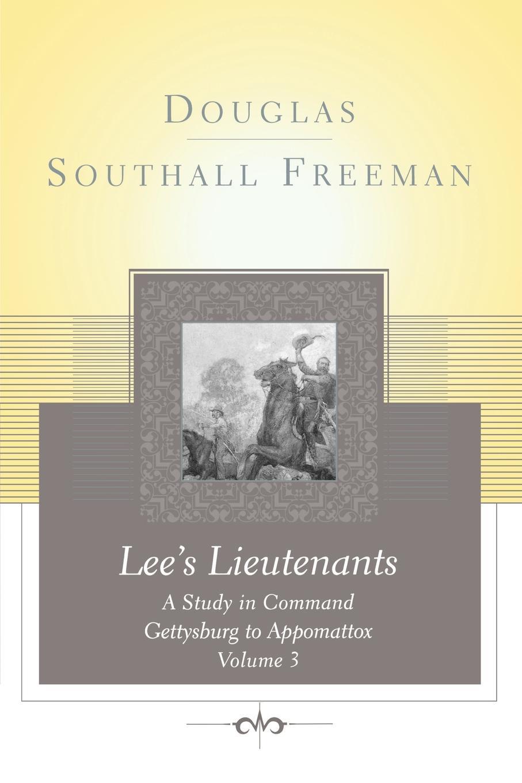 Douglas Southall Freeman Lees Lieutenants Volume 3. A Study in Command, Gettysburg to Appomattox command in war