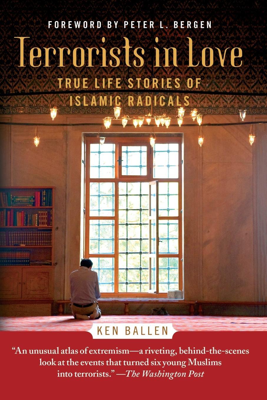 Ken Ballen Terrorists in Love. True Life Stories of Islamic Radicals radicals