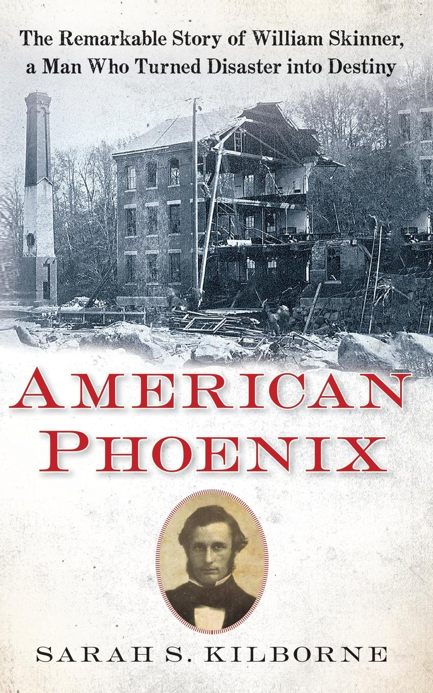 Sarah S. Kilborne American Phoenix. The Remarkable Story of William Skinner, a Man Who Turned Disaster Into Destiny cait london rio man of destiny