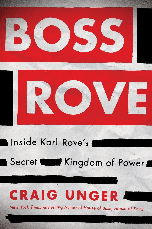 Craig Unger Boss Rove. Inside Karl Rove's Secret Kingdom of Power цена 2017