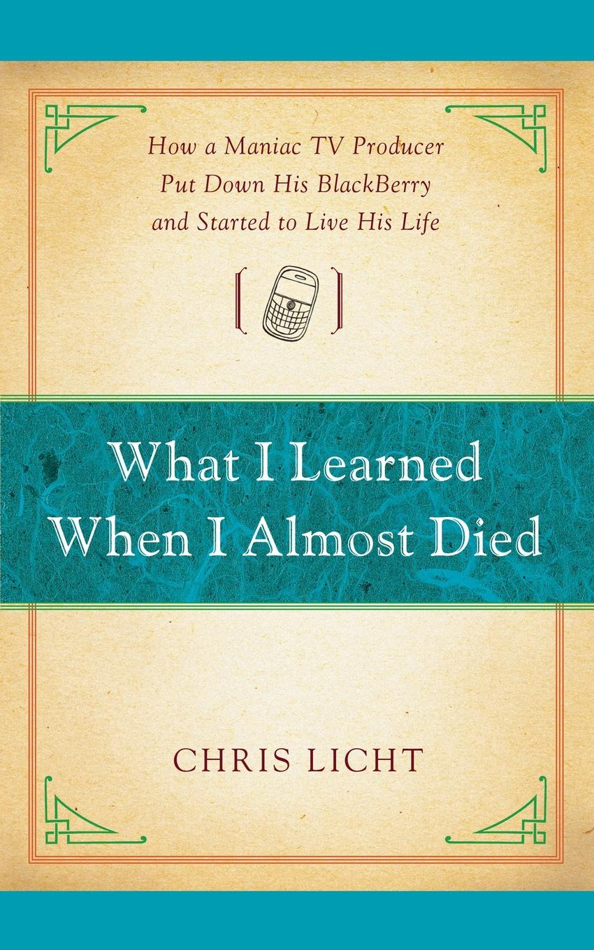 Chris Licht What I Learned When I Almost Died. How a Maniac TV Producer Put Down His Blackberry and Started to Live His Life mikki e nix what i learned in love