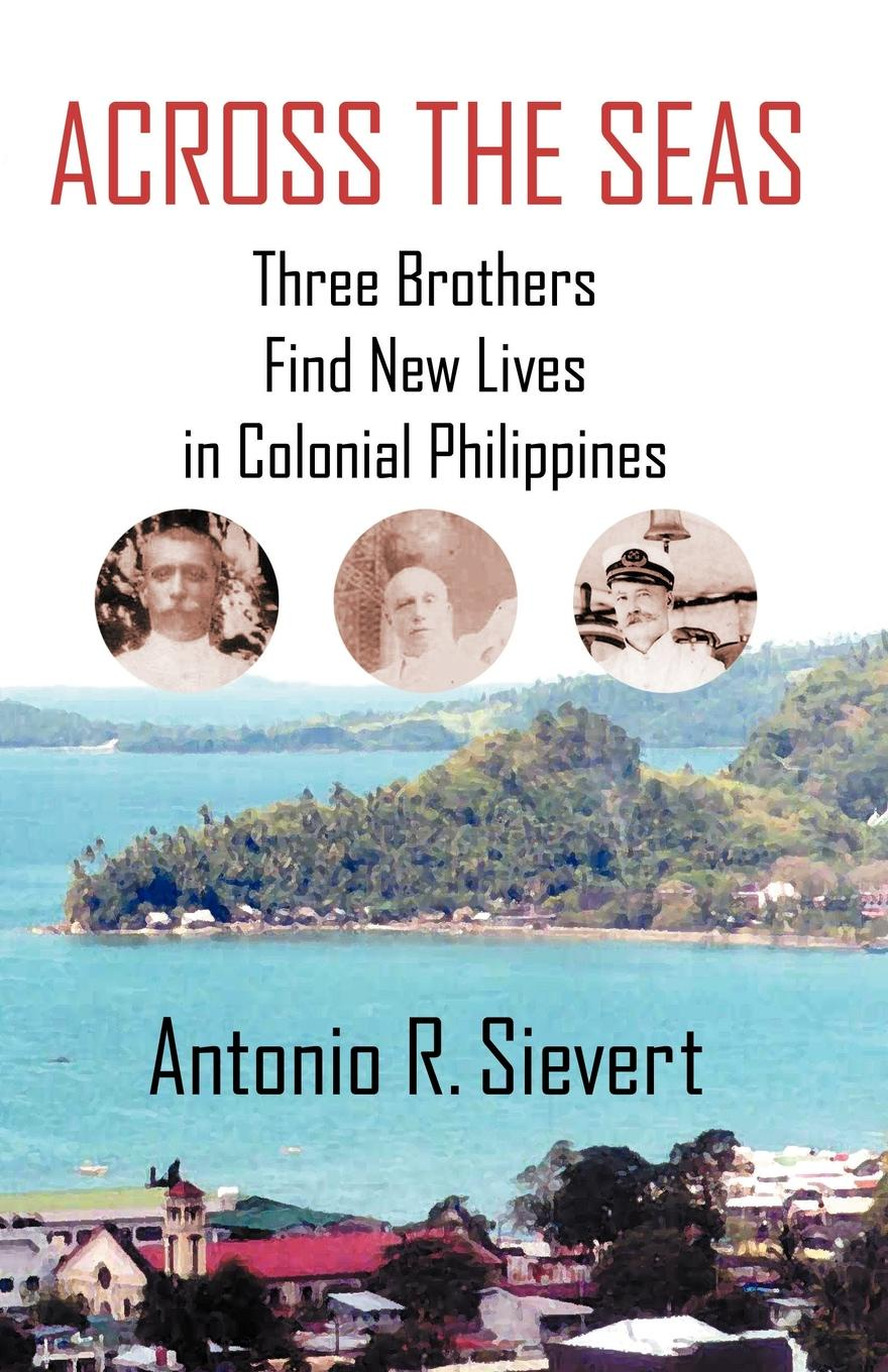 Antonio R. Sievert Across the Seas. Three Brothers Find New Lives in Colonial Philippines across enemy seas