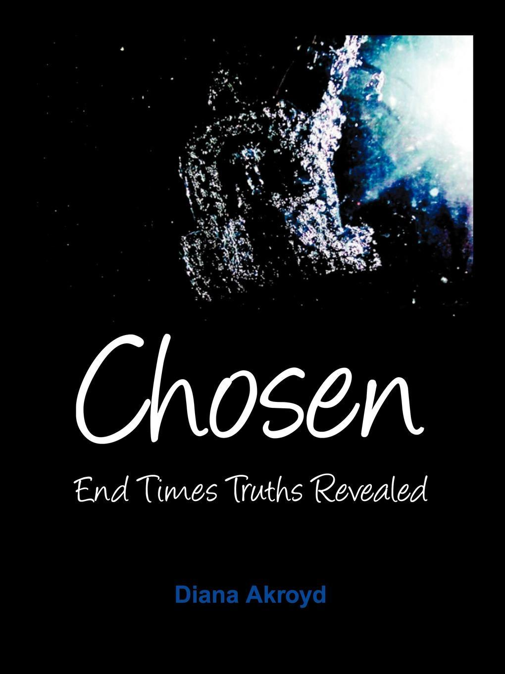 Diana Akroyd Chosen. End Times Truths Revealed the end times
