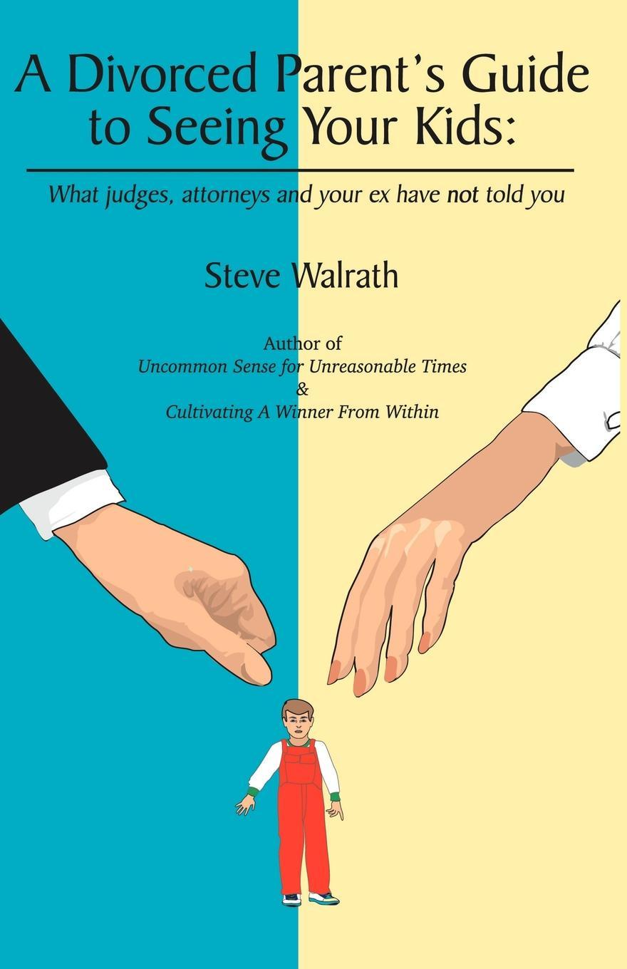 Steve Walrath A Divorced Parent's Guide to Seeing Your Kids. What Judges, Attorneys & Your Ex Have Not Told You стоимость