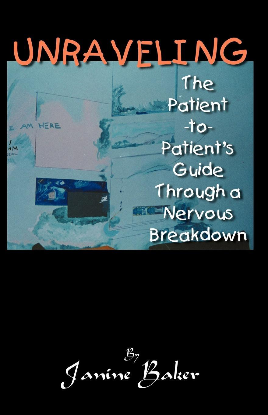 Janine Baker Unraveling. The Patient-To-Patient Guide Through a Nervous Breakdown