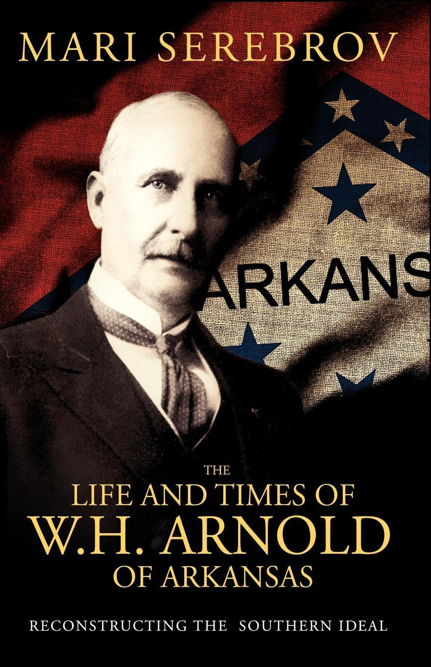 Mari Serebrov The Life and Times of W. H. Arnold of Arkansas f h cowen the rose of life