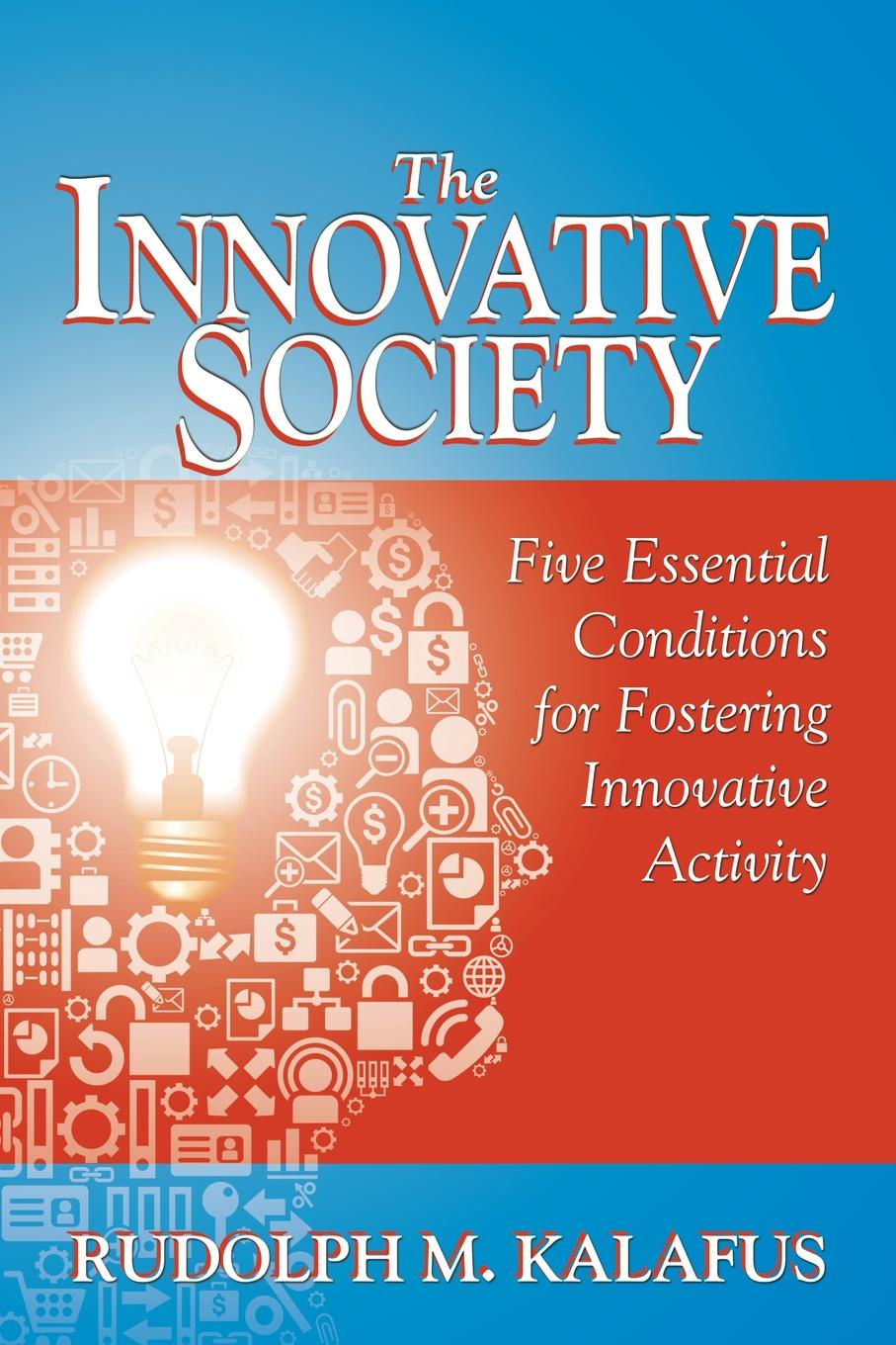 Rudolph Kalafus The Innovative Society. Five Essential Conditions for Fostering Activity