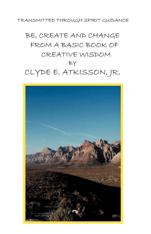 Clyde E. Jr. Atkisson, Jr. Clyde E. Atkisson Be, Create and Change from a Basic Book of Creative Wisdom sela jr 214 852 7130