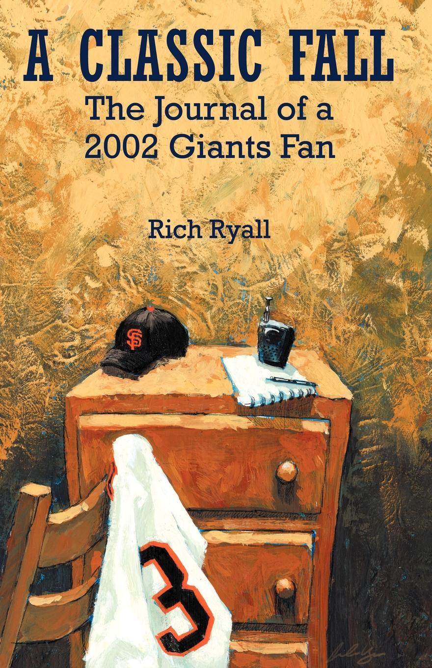 Rich Ryall A Classic Fall. The Journal of a 2002 Giants Fan