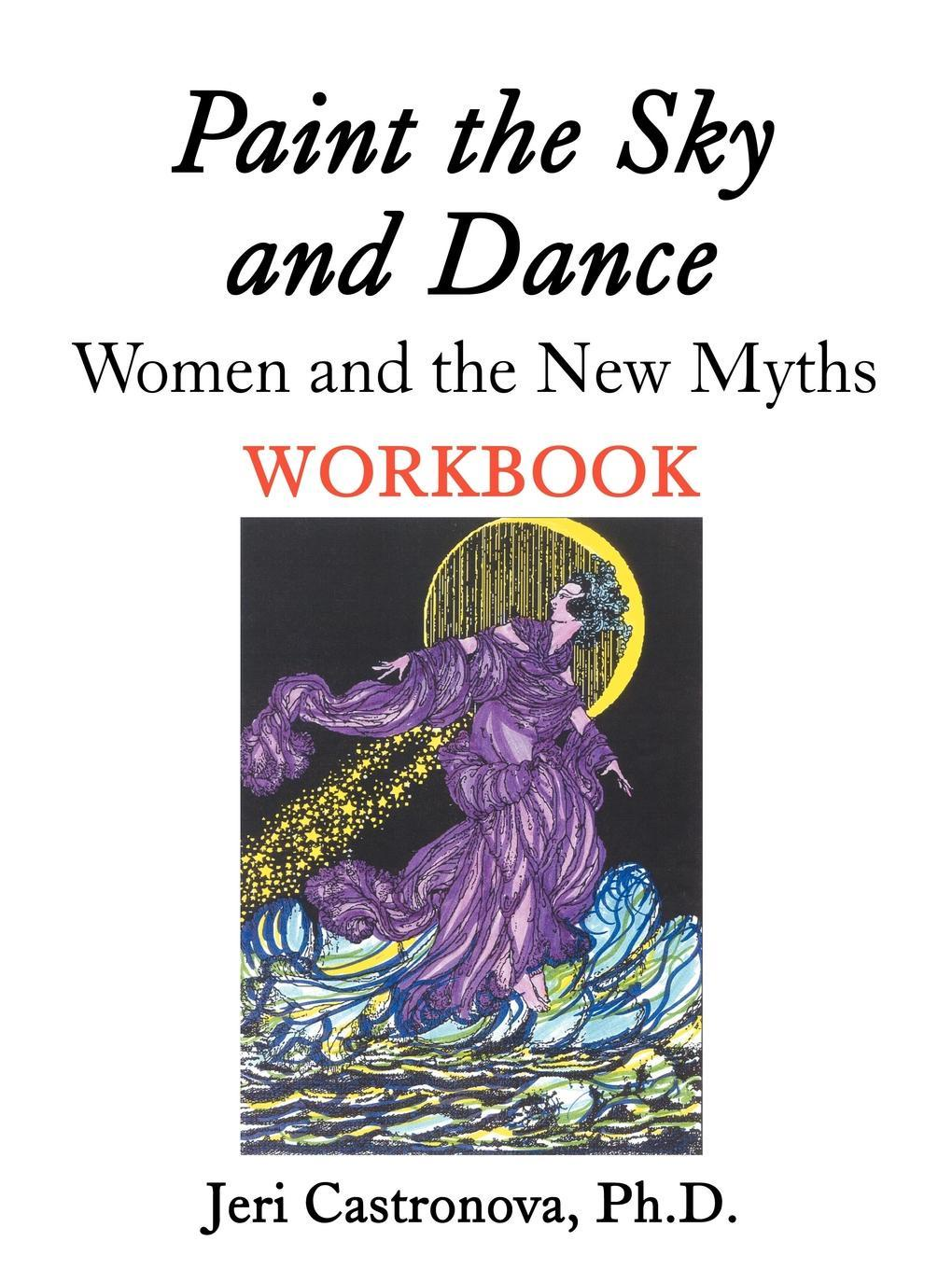 Ph.D. Jeri Castronova Paint the Sky and Dance. Women and The New Myths Workbook the magic paint