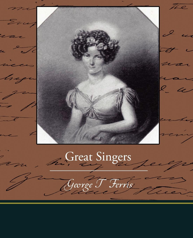 George T. Ferris Great Singers george titus ferris great singers malibran to titiens