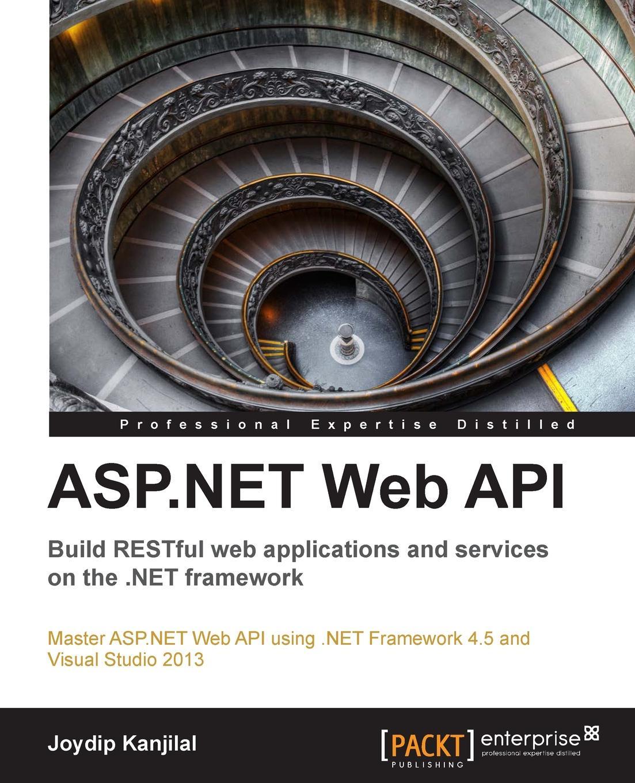 Joydip Kanjilal ASP.Net Web API. Build Restful Web Applications and Services on the .Net Framework sanjay patni pro restful apis design build and integrate with rest json xml and jax rs