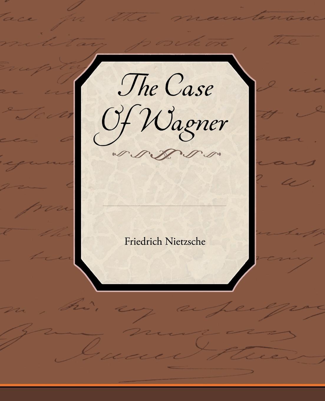 Friedrich Wilhelm Nietzsche The Case of Wagner