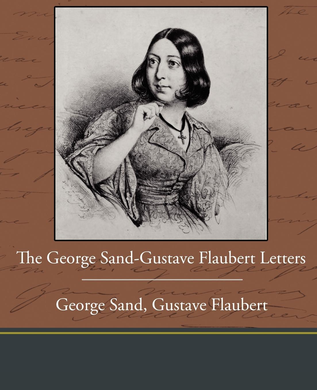 George Sand Gustave Flaubert The George Sand-Gustave Flaubert Letters george sand