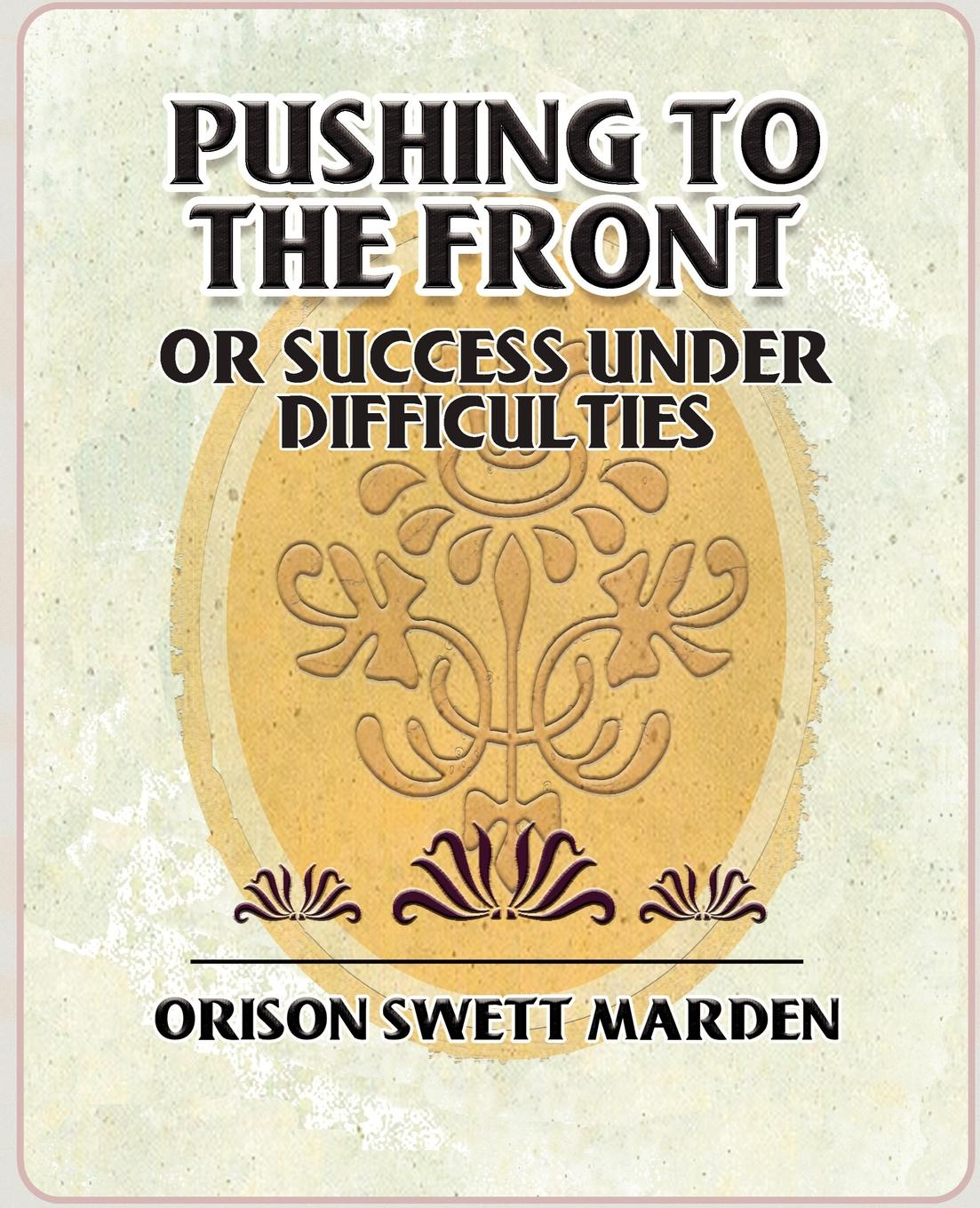 Orison Swett Marden, Orison Swett Marden Pushing to the Front or Success Under Difficulties gary j mello pushing the limit