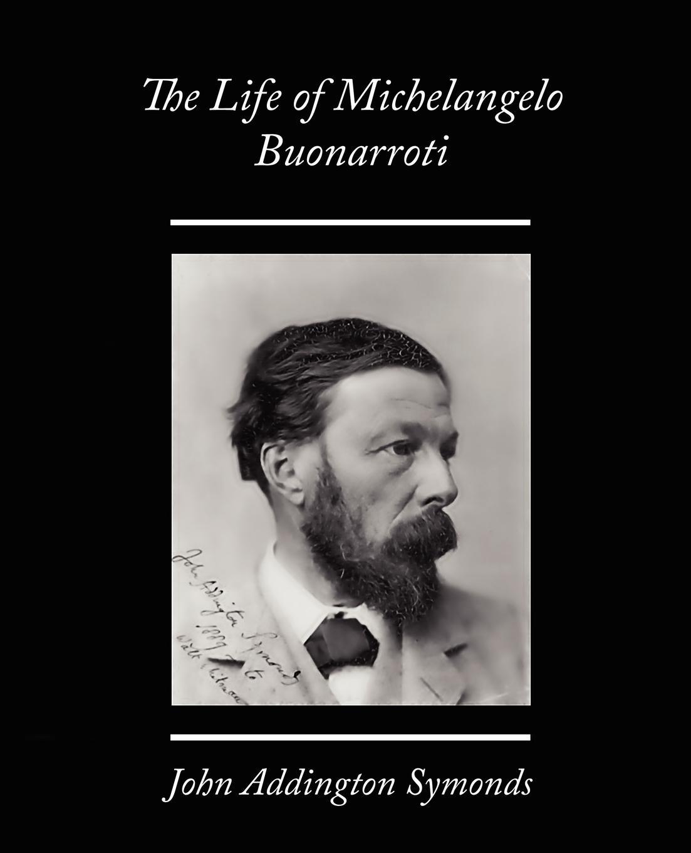 John Addington Symonds The Life of Michelangelo Buonarroti john addington symonds john addington symonds a biography