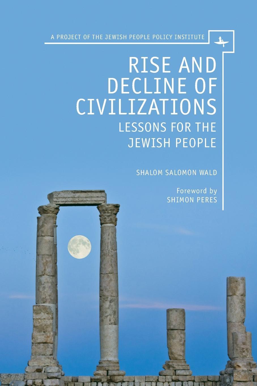 Shalom Salomon Wald Rise and Decline of Civilizations. Lessons for the Jewish People цена в Москве и Питере