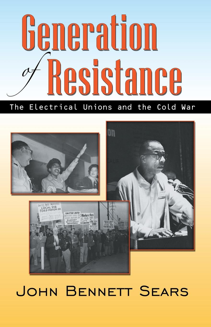 John Bennett Sears Generation of Resistance. The Electrical Unions and the Cold War exterminism and cold war