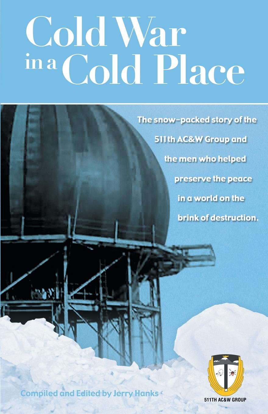 Jerry Hanks Cold War in a Cold Place. The Snow-Packed Story of the 511th Ac&w Group and the Men Who Helped Preserve the Peace in a World on the Brink of Des exterminism and cold war