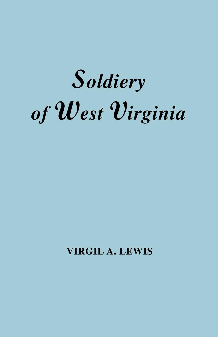 Virgil Anson Lewis The Soldiery in West Virginia in the French and Indian War; Lord Dunmore's War; The Revolution; The Later Indian Wars; The Whiskey Insurrection; The S