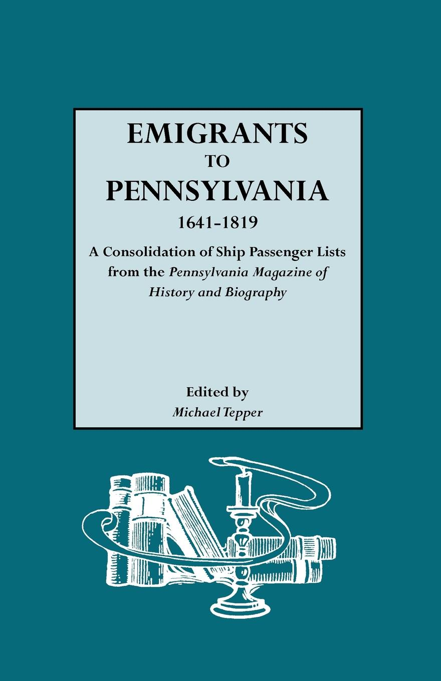 Emigrants to Pennsylvania. a Consolidation of Ship Passenger Lists from the Pennsylvania Magazine History and Biography