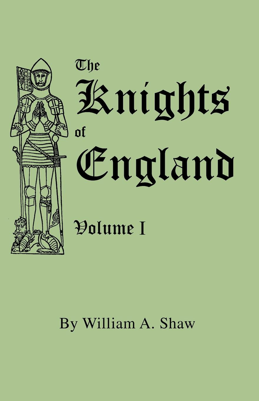 William A. Shaw The Knights of England. A Complete Record from the Earliest Time to the Present Day of the Knights of all the Orders of Chivalry in England, Scotland, and Ireland, and of Knights Bachelors barrington j bayley the knights of the limits