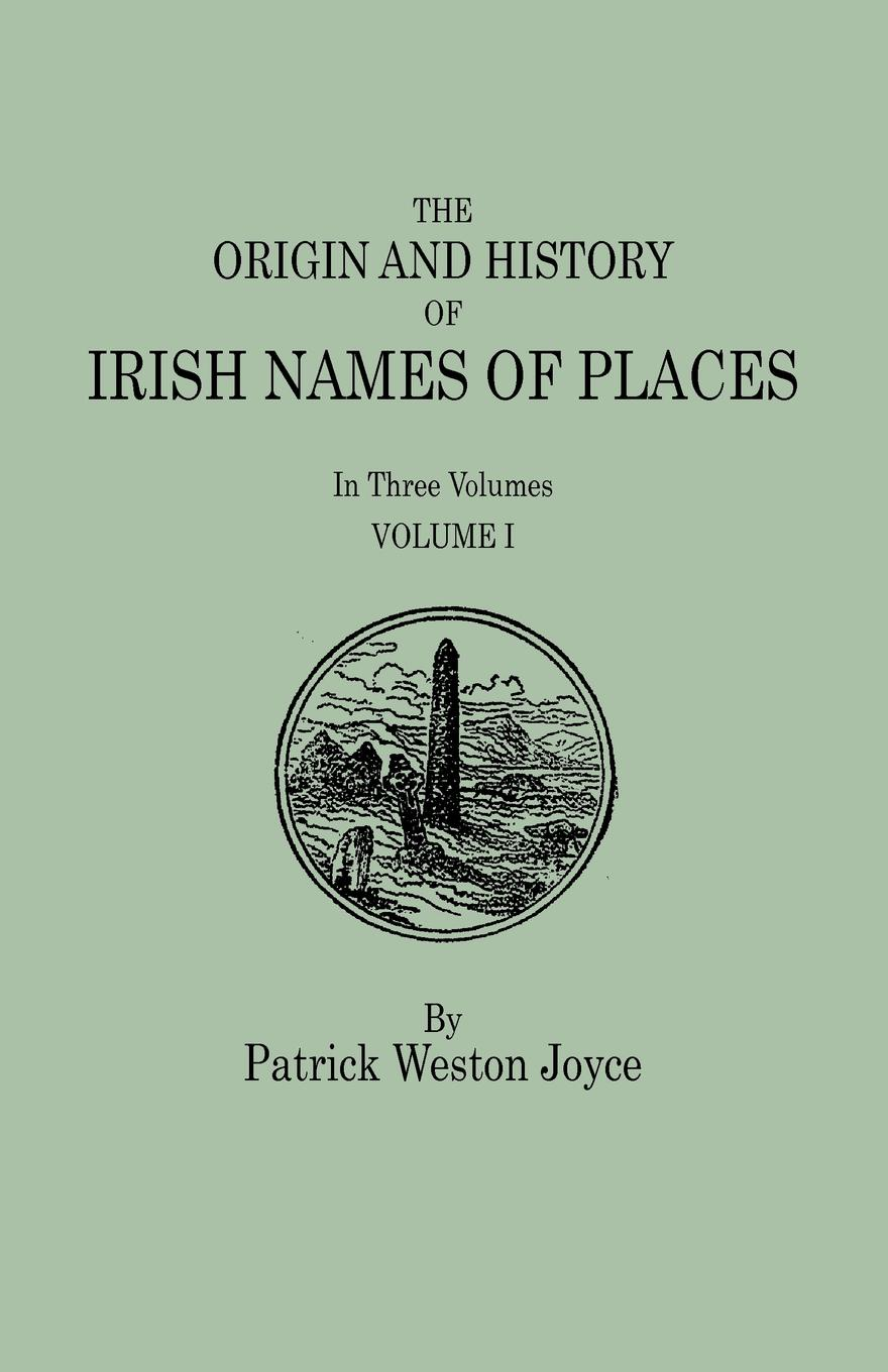 Patrick Weston Joyce The Origin and History of Irish Names of Places. In Three Volumes. Volume I patrick woulfe irish names and surnames with explanatory and historical notes