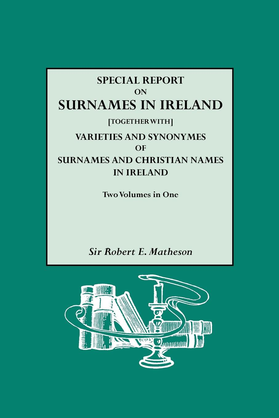 Robert E. Matheson Special Report on Surnames in Ireland.together With. Varieties and Synonymes of Surnames and Christian Names in Ireland patrick woulfe irish names and surnames with explanatory and historical notes