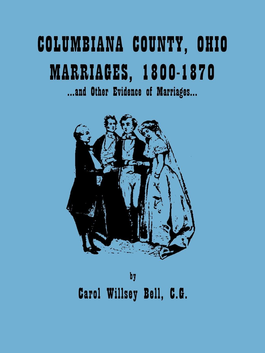 Carol Willsey Bell Columbiana County, Ohio, Marriages 1800-1870, and Other Evidence of Marriages