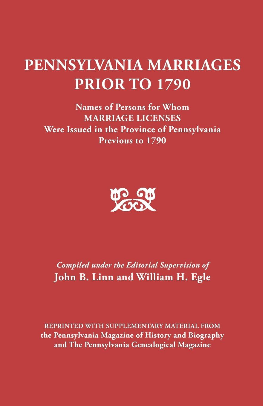 Pennsylvania Marriages Prior to 1790. Names of Persons for Whom Marriage Licenses Were Issued in the Province 1790