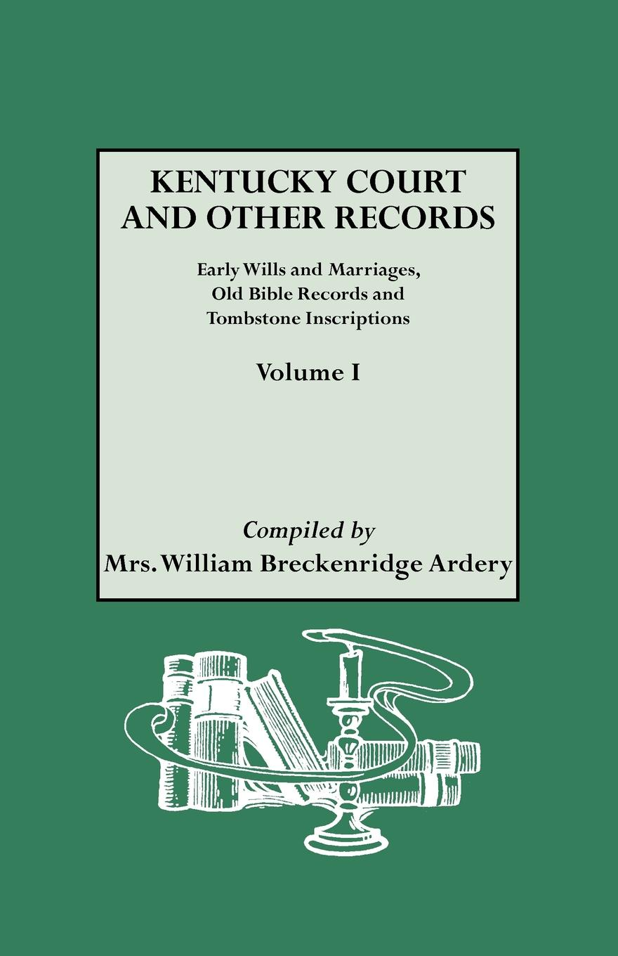 Julia Spencer Ardery, Mrs William Breckenridge Ardery Kentucky Court and Other Records. Early Wills Marriages, Old Bible Records Tombstone Inscriptions. Volume I