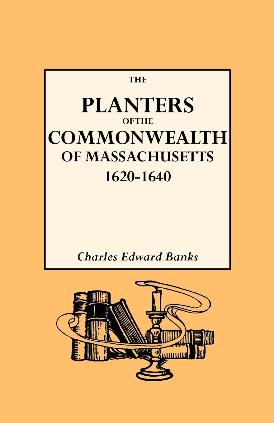 Charles E. Banks The Planters of the Commonwealth in Massachusetts, 1620-1640
