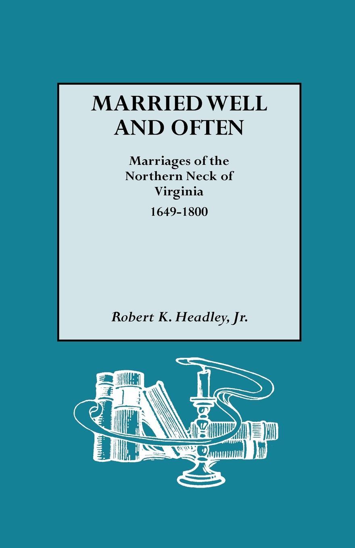 Jr. Robert K. Headley Married Well and Often. Marriages of the Northern Neck of Virginia, 1649-1800 robert deane pharr book of numbers univ pr of virginia