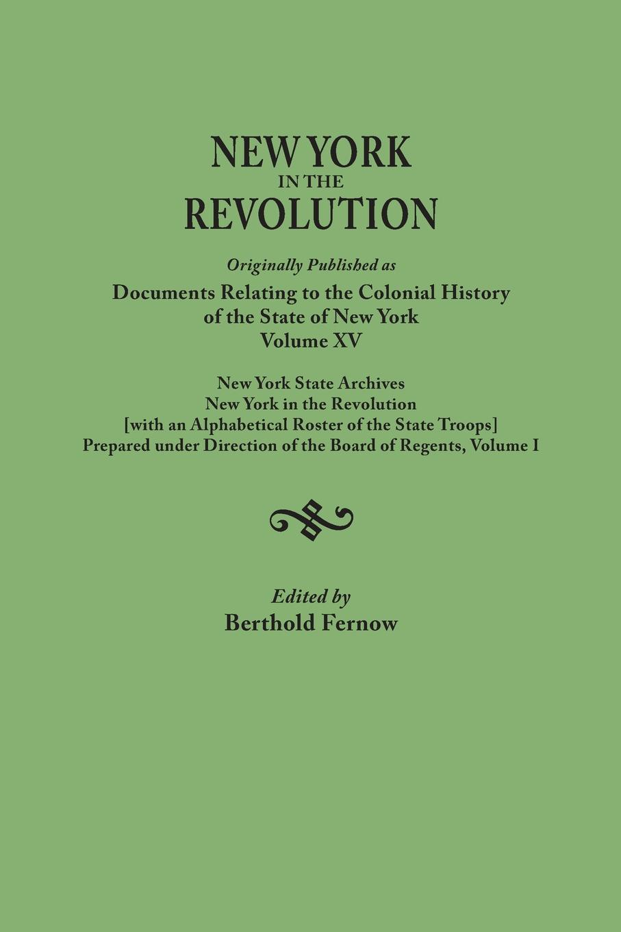 New York in the Revolution. Originally published as Documents Relating to Colonial History of State York, Volume XV. Archives. Revolution .with an Alphabetical Roster Troops., Prepared und...