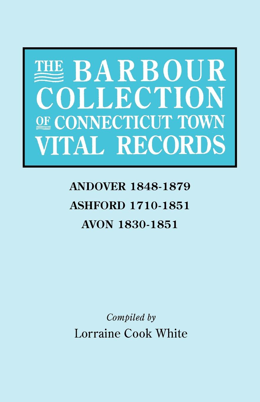 Lorraine Cook White The Barbour Collection of Connecticut Town Vital Records. Volume 1. Andover 1848-1879, Ashford 1710-1851, Avon 1830-1851 недорого