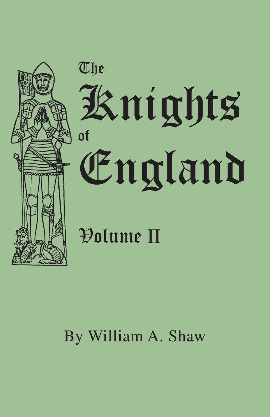 William A. Shaw The Knights of England. A Complete Record from the Earliest Time to Present Day all Orders Chivalry in England, Scotland, and Ireland, Bachelors. Volume II. (Includes Index Volumes I & II)