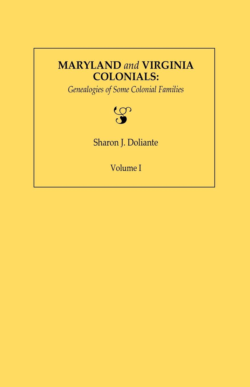 Sharon J. Doliante Maryland and Virginia Colonials. Genealogies of Some Coloonial Families. Volume I