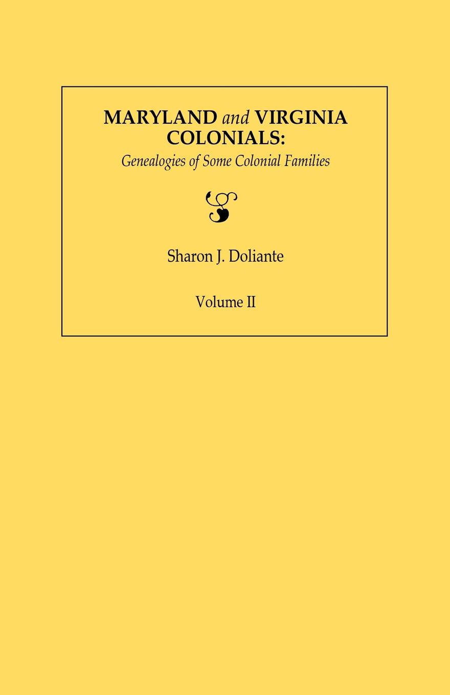 Sharon J. Doliante Maryland and Virginia Colonials. Genealogies of Some Colonial Families. Volume II