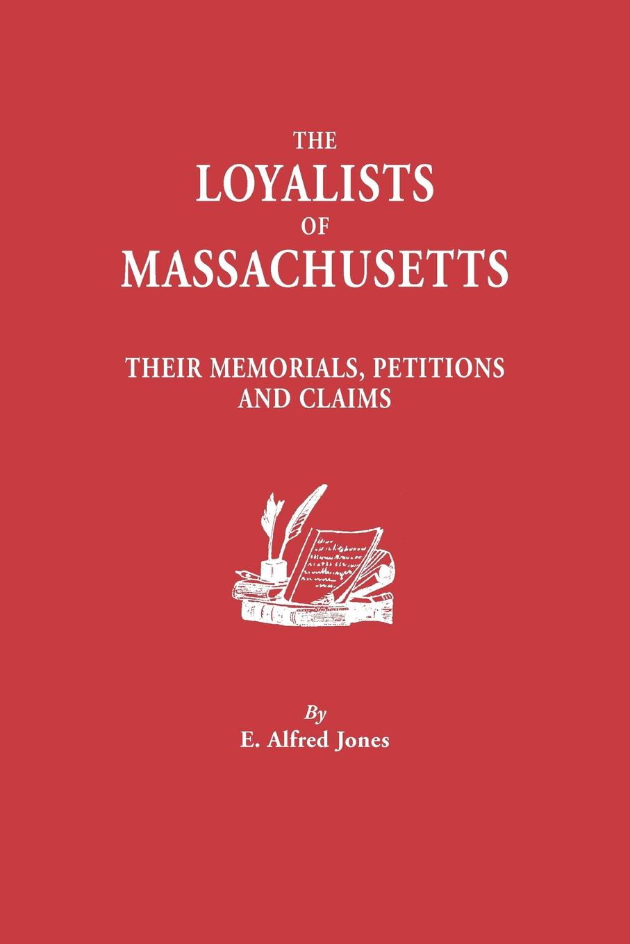 E. Alfred Jonse The Loyalists of Massachusetts. Their Memorials, Petitions and Claims egerton ryerson the loyalists of america and their times