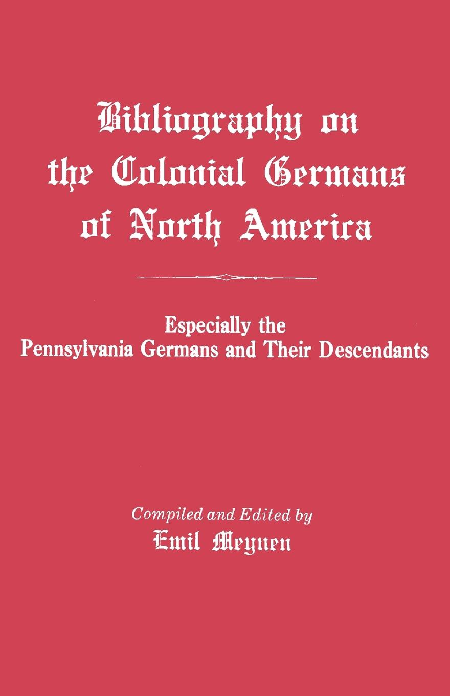 Emil Meynen Bibliography on the Colonial Germans in North America, Especially Pennsylvania and Their Descendants
