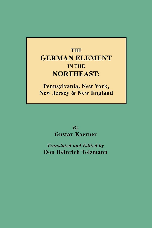 Gustav Koerner, Philipp KOrner, Don Heinrich Tolzmann The German Element in the Northeast. Pennsylvania, New York, Jersey & England