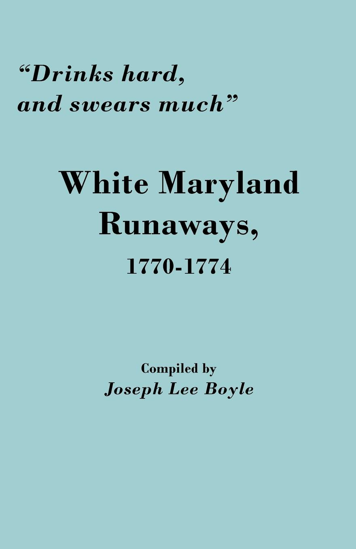 Joseph Lee Boyle Drinks Hard, and Swears Much. White Maryland Runaways, 1770-1774 цена 2017
