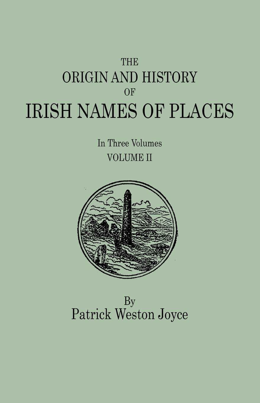 Patrick Weston Joyce The Origin and History of Irish Names of Places. In Three Volumes. Volume II patrick woulfe irish names and surnames with explanatory and historical notes
